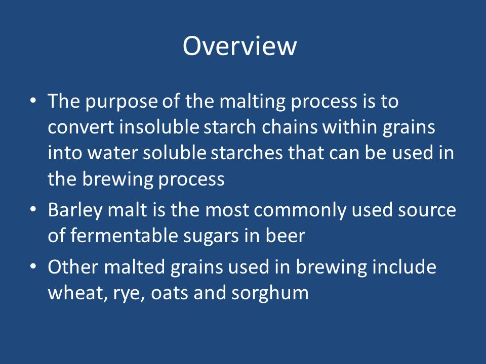 Overview The purpose of the malting process is to convert insoluble starch chains within grains into water soluble starches that can be used in the br