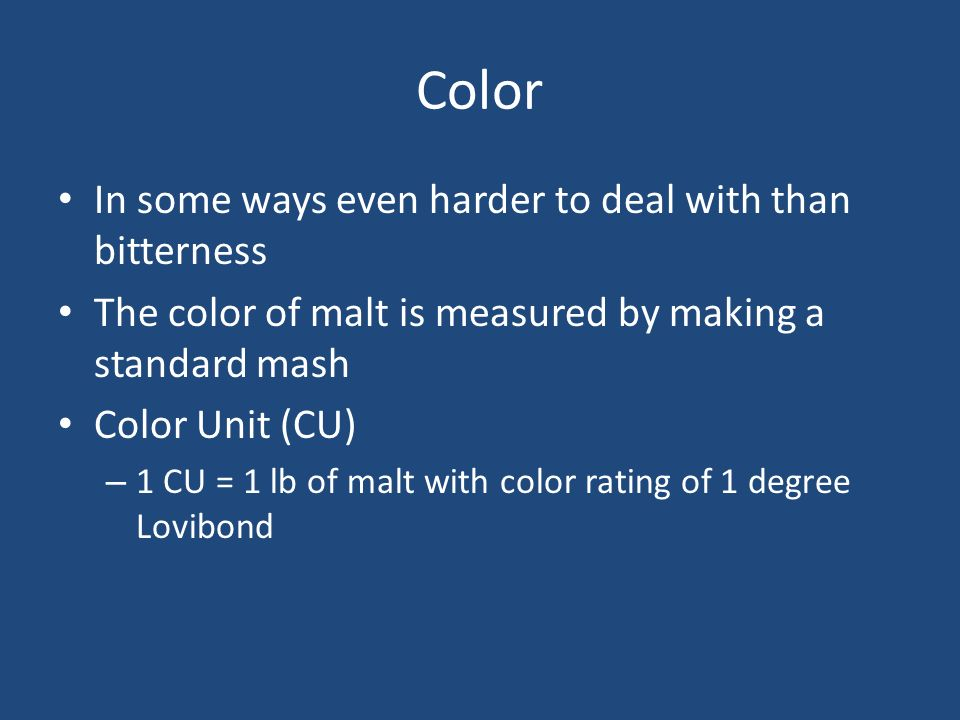 Color In some ways even harder to deal with than bitterness The color of malt is measured by making a standard mash Color Unit (CU) – 1 CU = 1 lb of m
