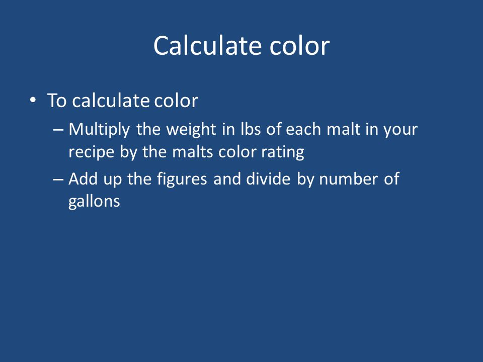 Calculate color To calculate color – Multiply the weight in lbs of each malt in your recipe by the malts color rating – Add up the figures and divide