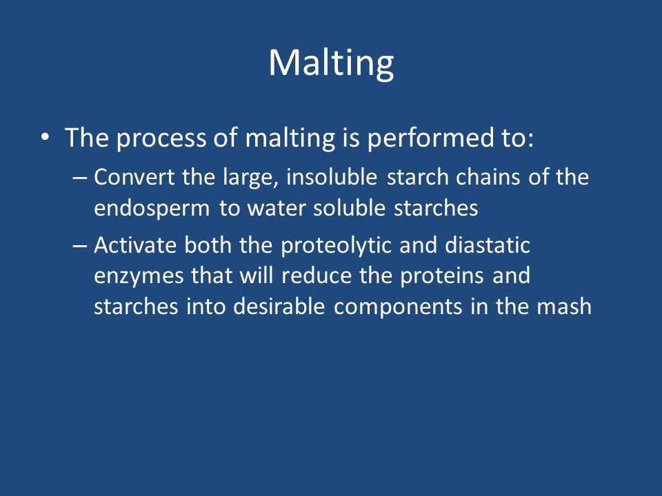 Malting The process of malting is performed to: – Convert the large, insoluble starch chains of the endosperm to water soluble starches – Activate bot