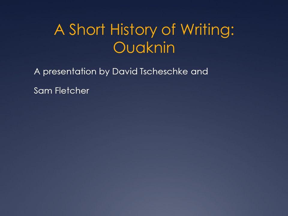 A Short History of Writing: Ouaknin A presentation by David Tscheschke and Sam Fletcher