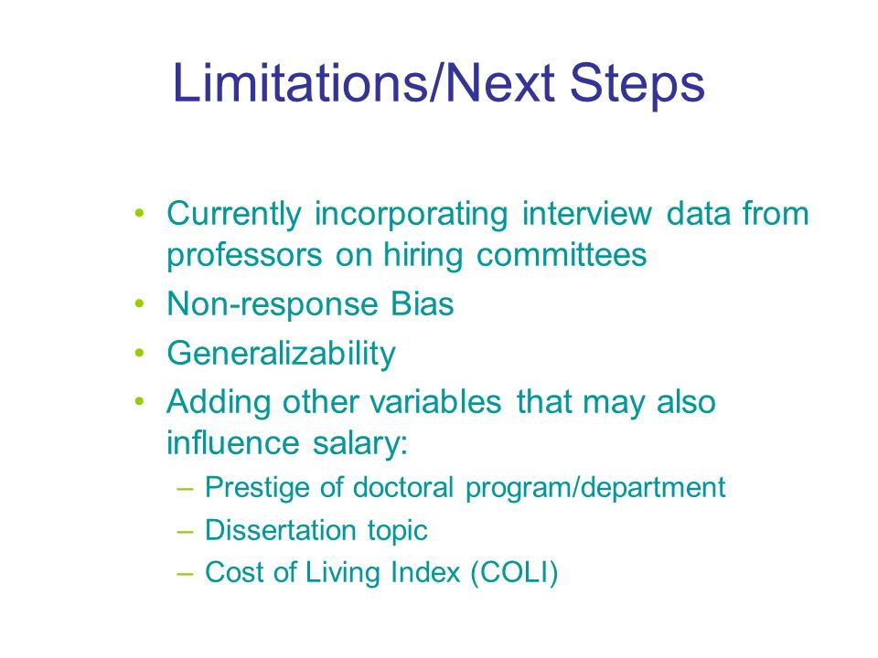 Limitations/Next Steps Currently incorporating interview data from professors on hiring committees Non-response Bias Generalizability Adding other variables that may also influence salary: –Prestige of doctoral program/department –Dissertation topic –Cost of Living Index (COLI)