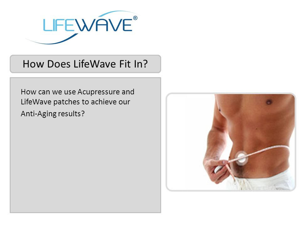 How Does LifeWave Fit In? How can we use Acupressure and LifeWave patches to achieve our Anti-Aging results?