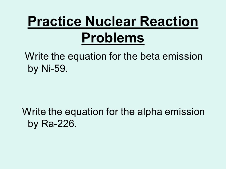 Practice Nuclear Reaction Problems Write the equation for the beta emission by Ni-59. Write the equation for the alpha emission by Ra-226.