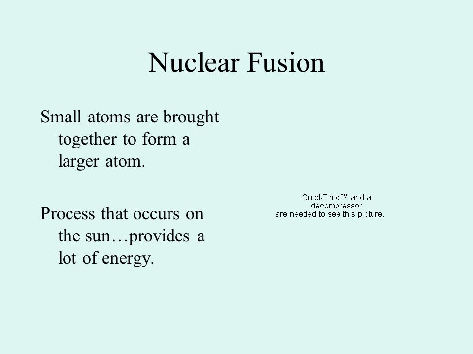 Nuclear Fusion Small atoms are brought together to form a larger atom. Process that occurs on the sun…provides a lot of energy.