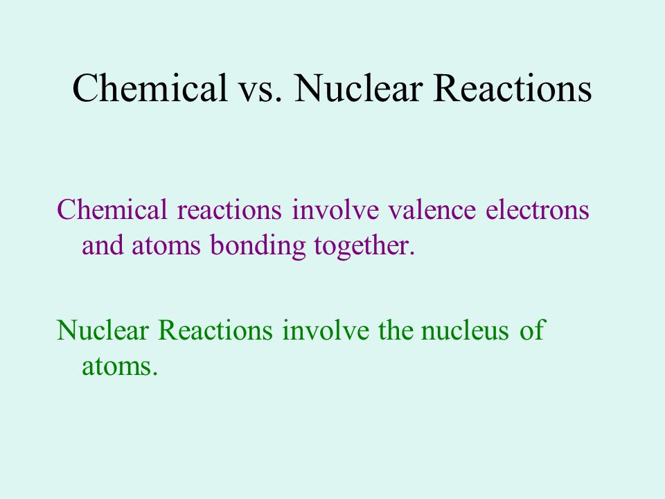 Chemical vs. Nuclear Reactions Chemical reactions involve valence electrons and atoms bonding together. Nuclear Reactions involve the nucleus of atoms