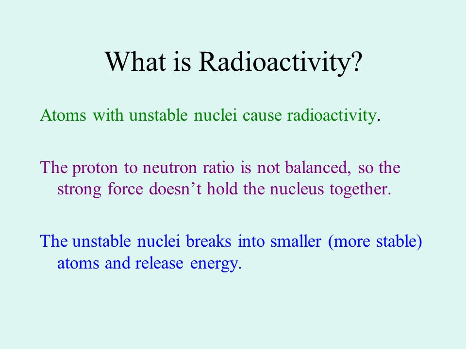 What is Radioactivity? Atoms with unstable nuclei cause radioactivity. The proton to neutron ratio is not balanced, so the strong force doesnt hold th