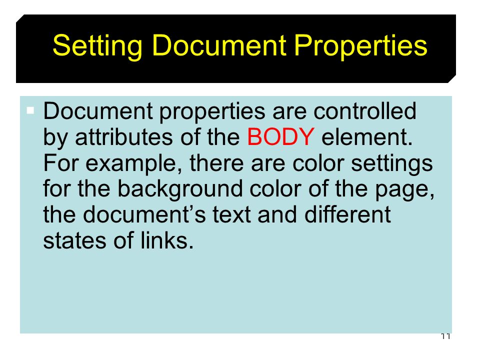 11 Setting Document Properties Document properties are controlled by attributes of the BODY element. For example, there are color settings for the bac