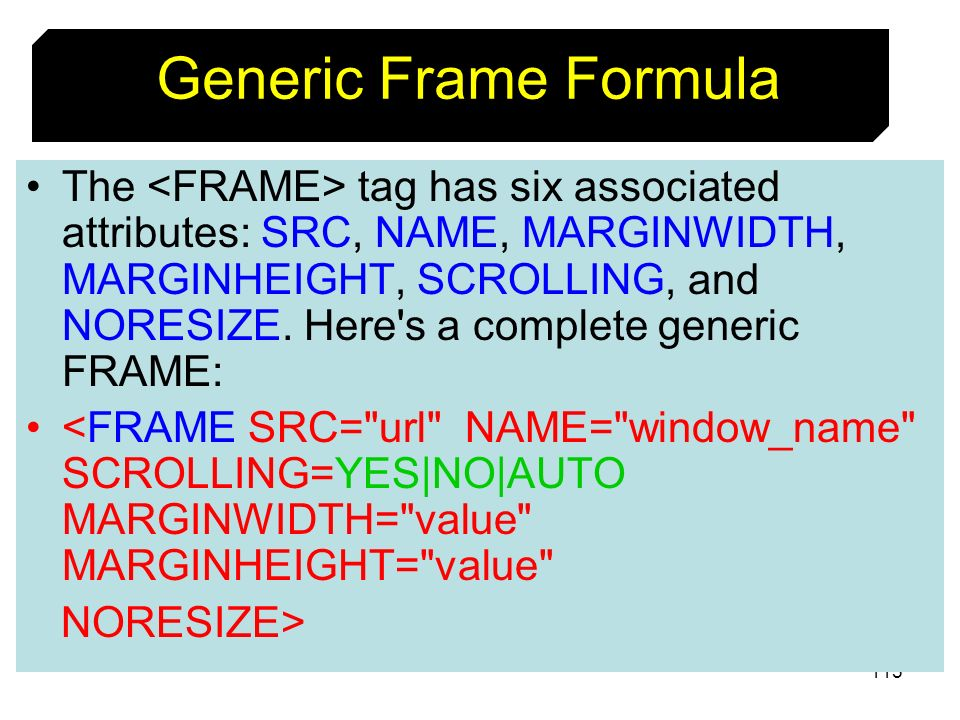 115 The tag has six associated attributes: SRC, NAME, MARGINWIDTH, MARGINHEIGHT, SCROLLING, and NORESIZE. Here's a complete generic FRAME: <FRAME SRC=