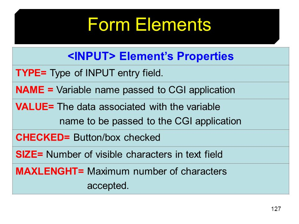 127 Form Elements Elements Properties TYPE= Type of INPUT entry field. NAME = Variable name passed to CGI application VALUE= The data associated with