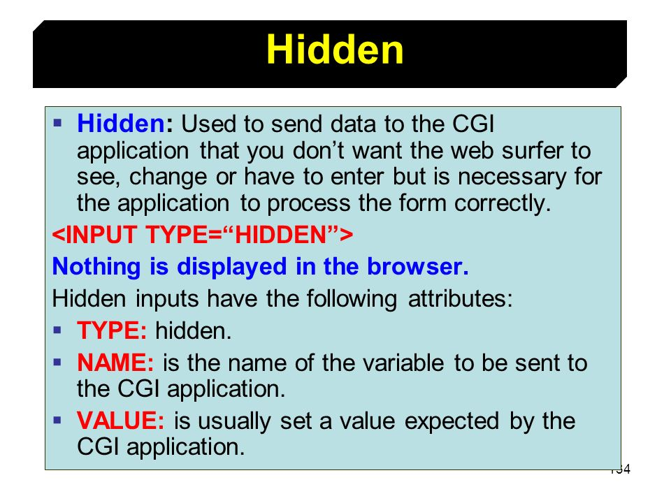 134 Hidden: Used to send data to the CGI application that you dont want the web surfer to see, change or have to enter but is necessary for the applic