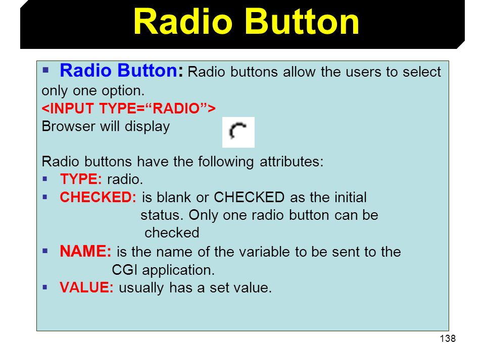 138 Radio Button: Radio buttons allow the users to select only one option. Browser will display Radio buttons have the following attributes: TYPE: rad