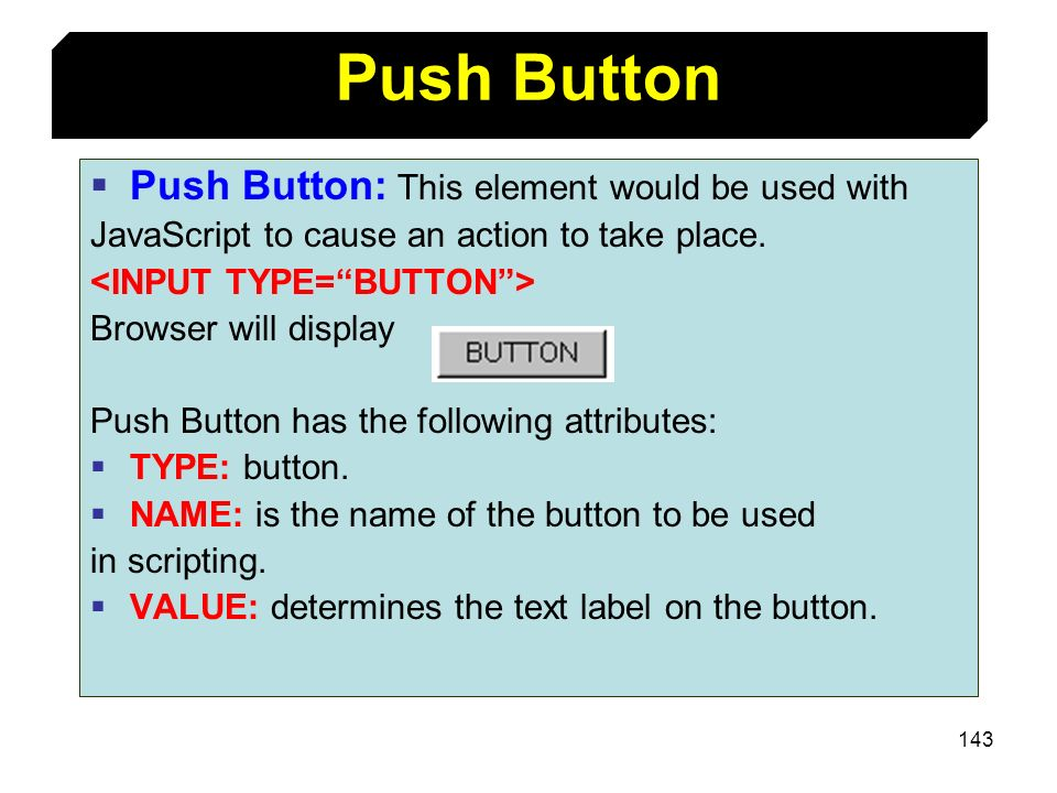 143 Push Button: This element would be used with JavaScript to cause an action to take place. Browser will display Push Button has the following attri