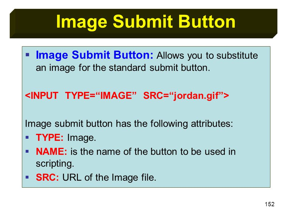 152 Image Submit Button Image Submit Button: Allows you to substitute an image for the standard submit button. Image submit button has the following a
