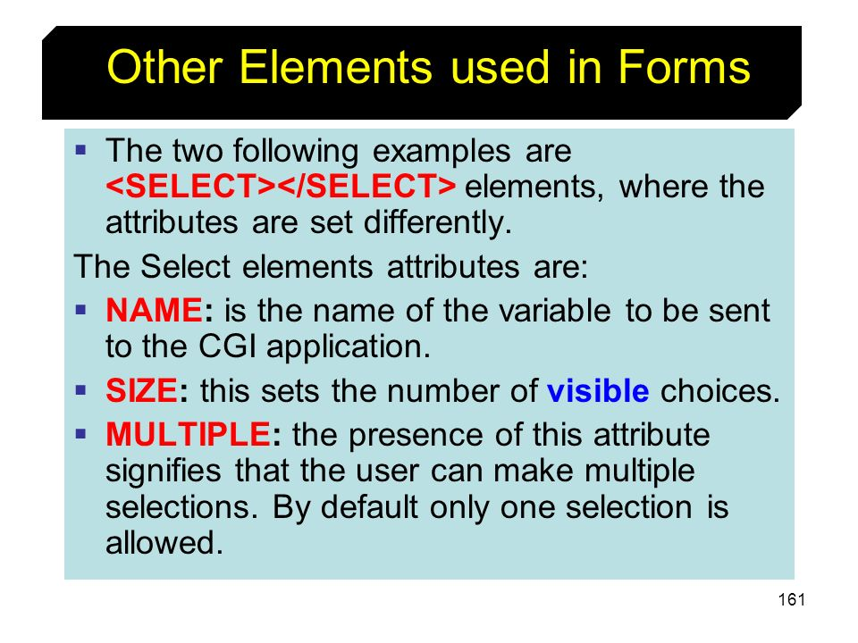161 Other Elements used in Forms The two following examples are elements, where the attributes are set differently. The Select elements attributes are