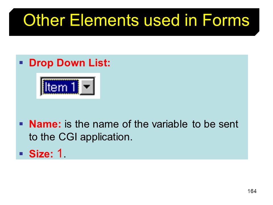 164 Other Elements used in Forms Drop Down List: Name: is the name of the variable to be sent to the CGI application. Size: 1.