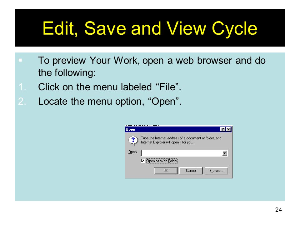 24 Edit, Save and View Cycle To preview Your Work, open a web browser and do the following: 1.Click on the menu labeled File. 2.Locate the menu option