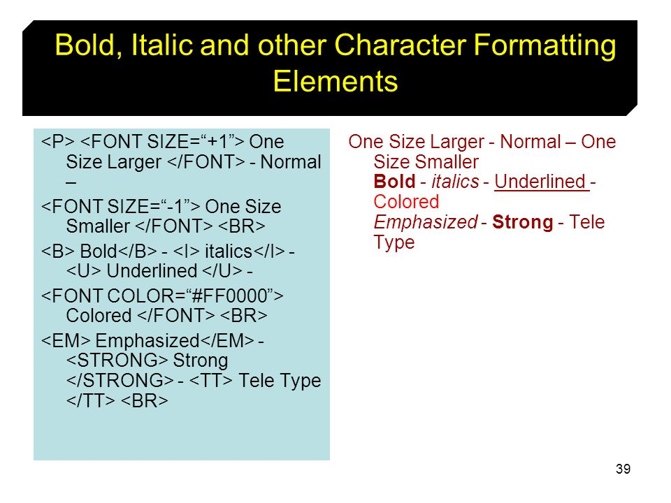 39 Bold, Italic and other Character Formatting Elements One Size Larger - Normal – One Size Smaller Bold - italics - Underlined - Colored Emphasized -