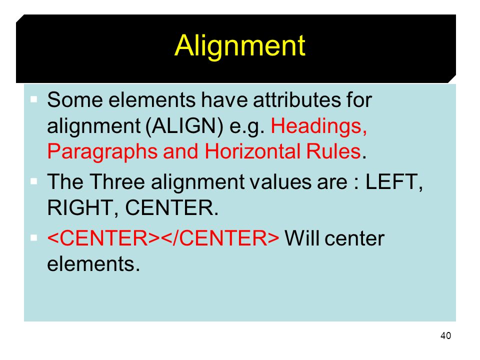 40 Alignment Some elements have attributes for alignment (ALIGN) e.g. Headings, Paragraphs and Horizontal Rules. The Three alignment values are : LEFT