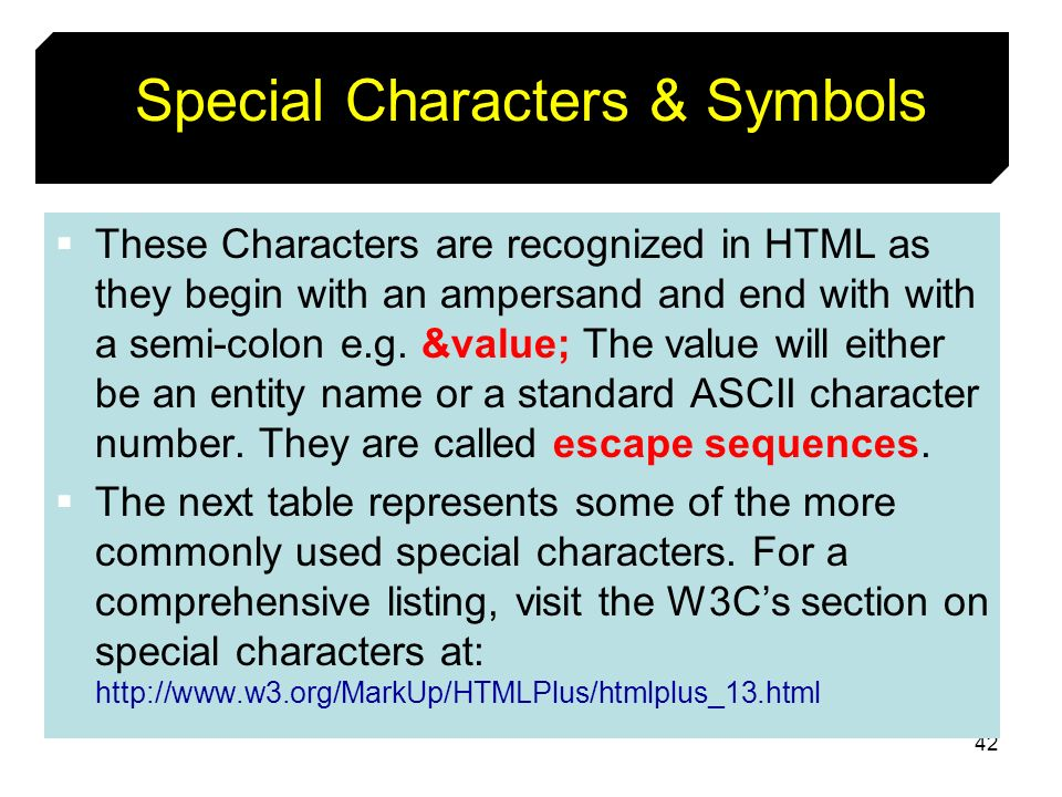 42 Special Characters & Symbols These Characters are recognized in HTML as they begin with an ampersand and end with with a semi-colon e.g. &value; Th