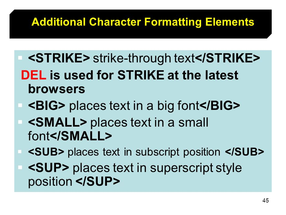 45 Additional Character Formatting Elements strike-through text DEL is used for STRIKE at the latest browsers places text in a big font places text in