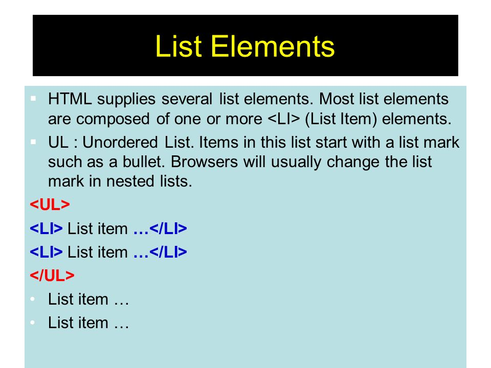 48 List Elements HTML supplies several list elements. Most list elements are composed of one or more (List Item) elements. UL : Unordered List. Items