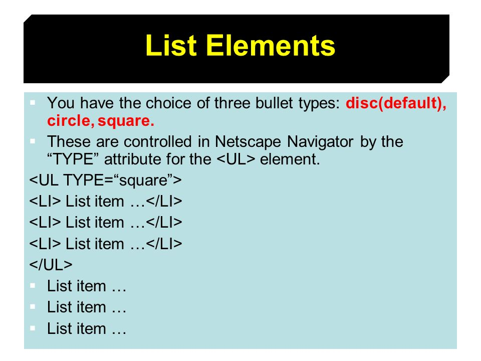 49 List Elements You have the choice of three bullet types: disc(default), circle, square. These are controlled in Netscape Navigator by the TYPE attr
