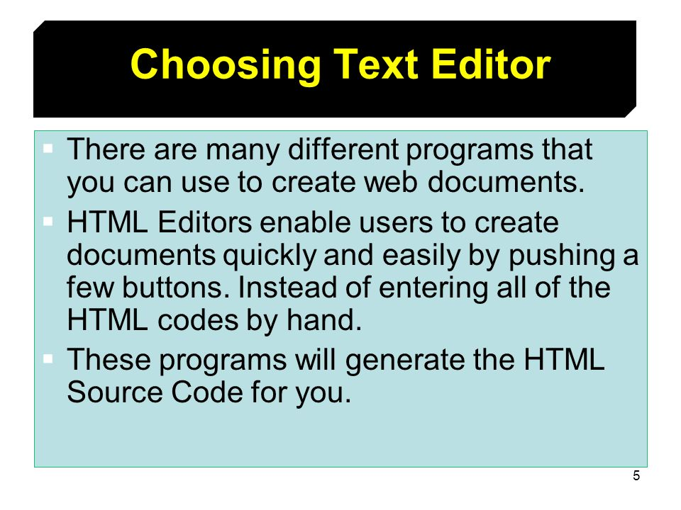5 Choosing Text Editor There are many different programs that you can use to create web documents. HTML Editors enable users to create documents quick