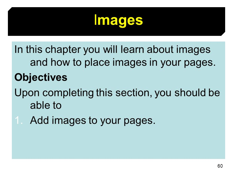 60 Images In this chapter you will learn about images and how to place images in your pages. Objectives Upon completing this section, you should be ab