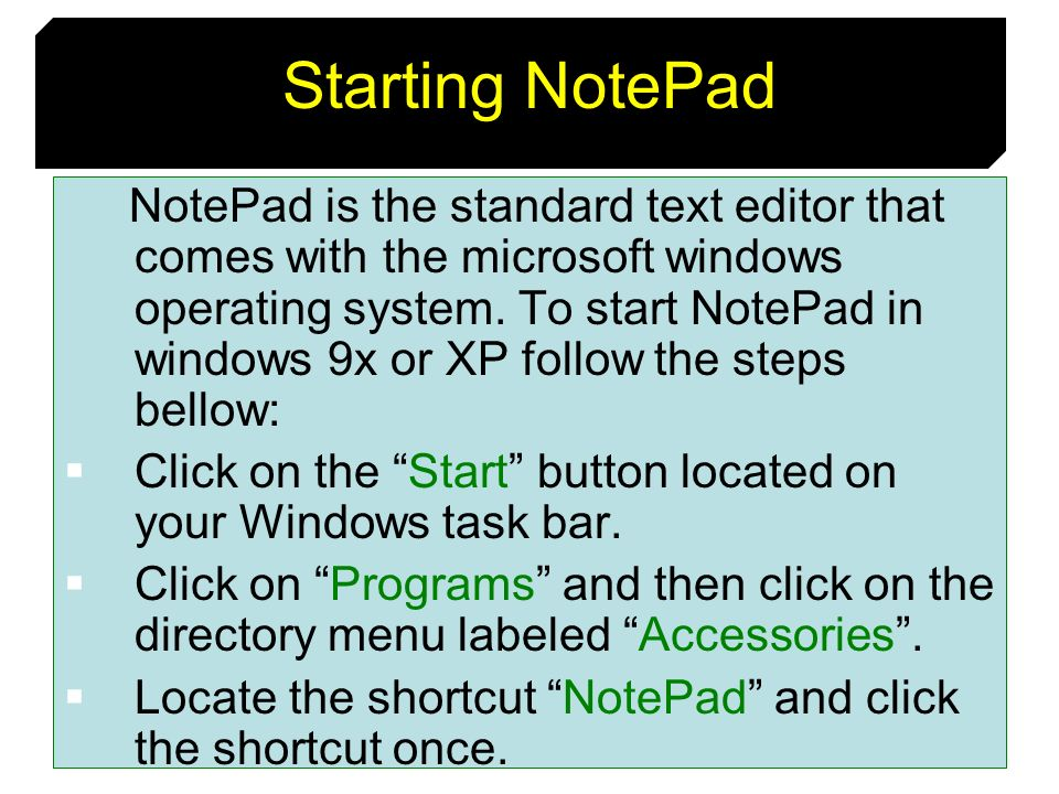 7 Starting NotePad NotePad is the standard text editor that comes with the microsoft windows operating system. To start NotePad in windows 9x or XP fo