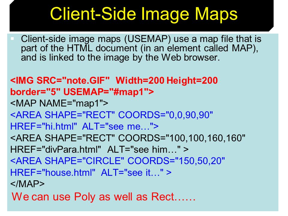 71 Client-Side Image Maps Client-side image maps (USEMAP) use a map file that is part of the HTML document (in an element called MAP), and is linked t