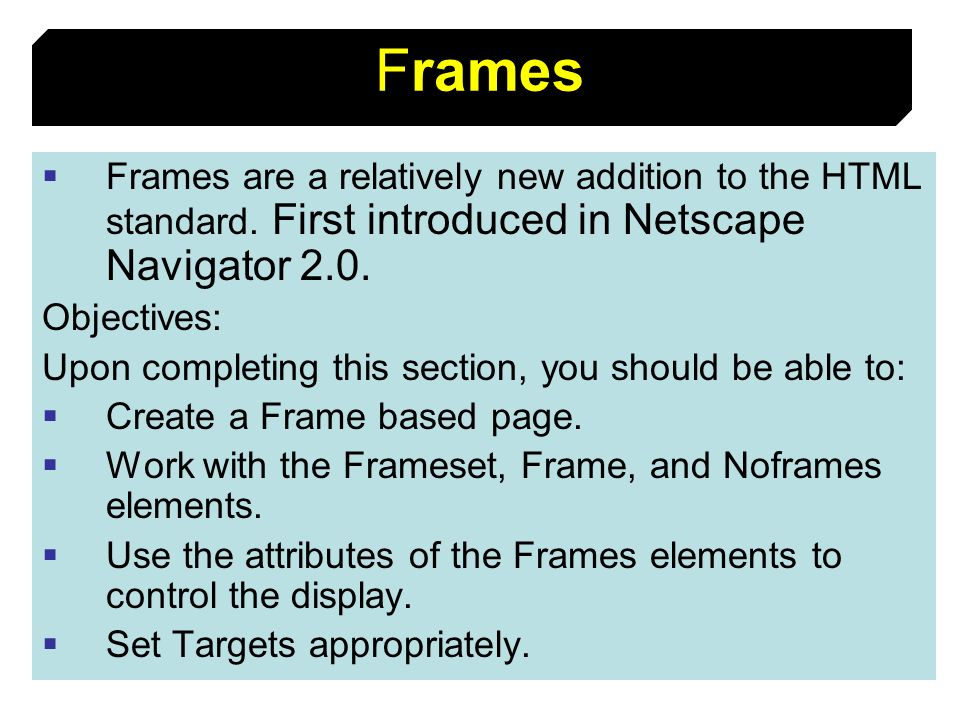 88 Frames Frames are a relatively new addition to the HTML standard. First introduced in Netscape Navigator 2.0. Objectives: Upon completing this sect