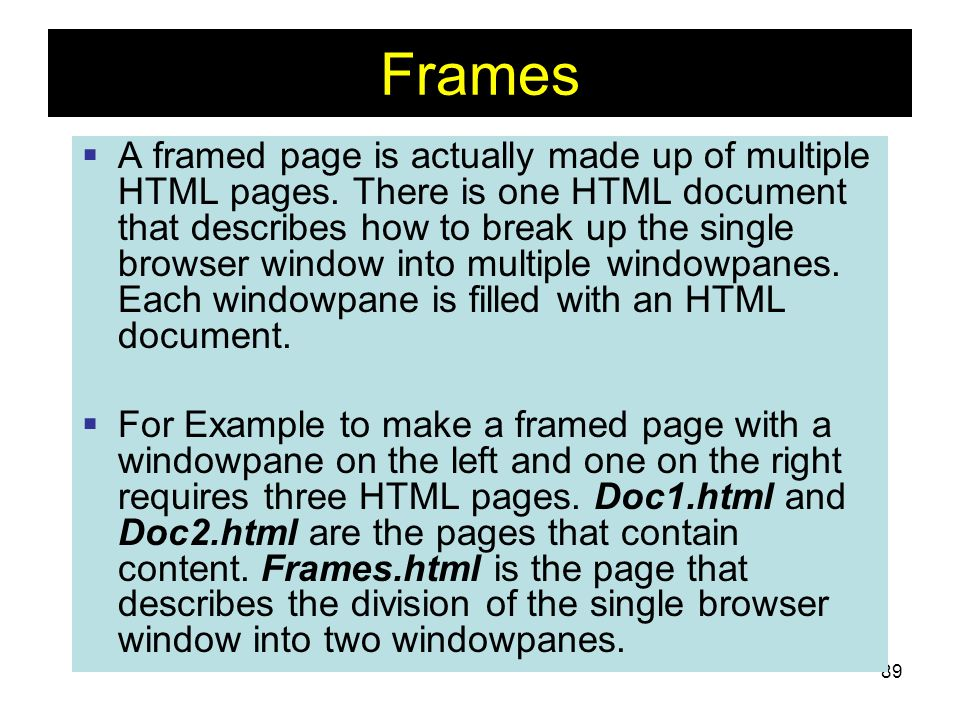 89 Frames A framed page is actually made up of multiple HTML pages. There is one HTML document that describes how to break up the single browser windo