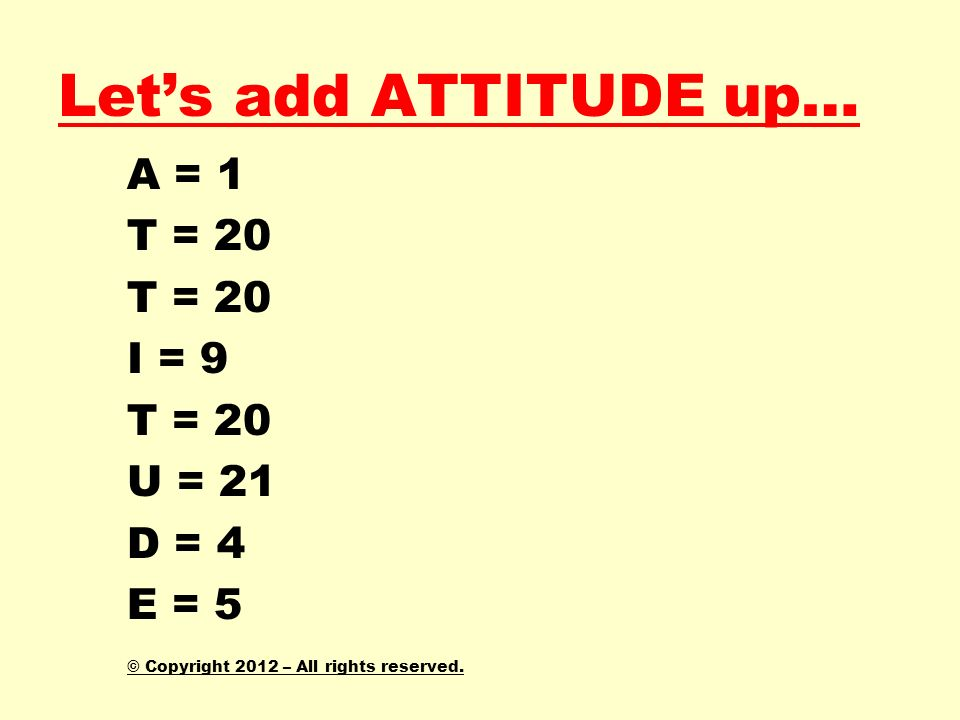 Lets add ATTITUDE up… A = 1 T = 20 I = 9 T = 20 U = 21 D = 4 E = 5 © Copyright 2012 – All rights reserved.
