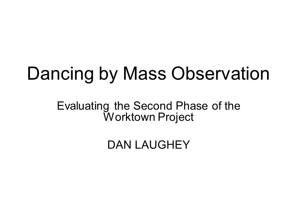 Dancing by Mass Observation Evaluating the Second Phase of the Worktown Project DAN LAUGHEY