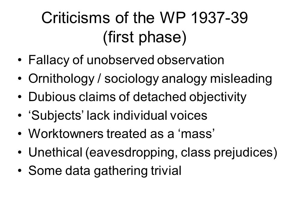 Criticisms of the WP 1937-39 (first phase) Fallacy of unobserved observation Ornithology / sociology analogy misleading Dubious claims of detached obj