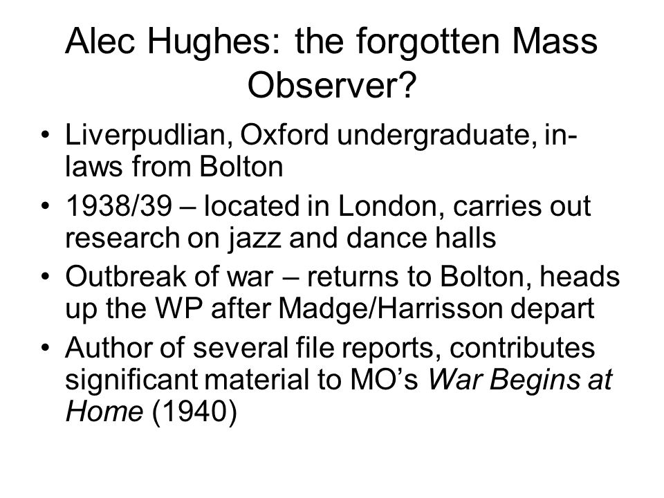 Alec Hughes: the forgotten Mass Observer? Liverpudlian, Oxford undergraduate, in- laws from Bolton 1938/39 – located in London, carries out research o