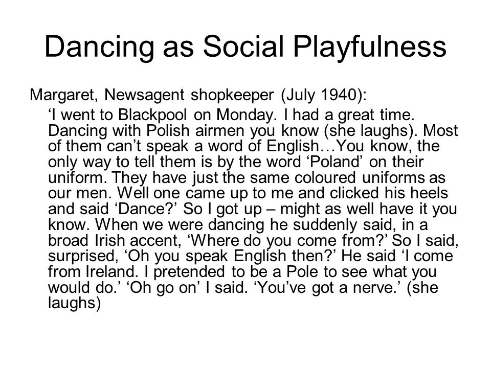 Dancing as Social Playfulness Margaret, Newsagent shopkeeper (July 1940): I went to Blackpool on Monday. I had a great time. Dancing with Polish airme