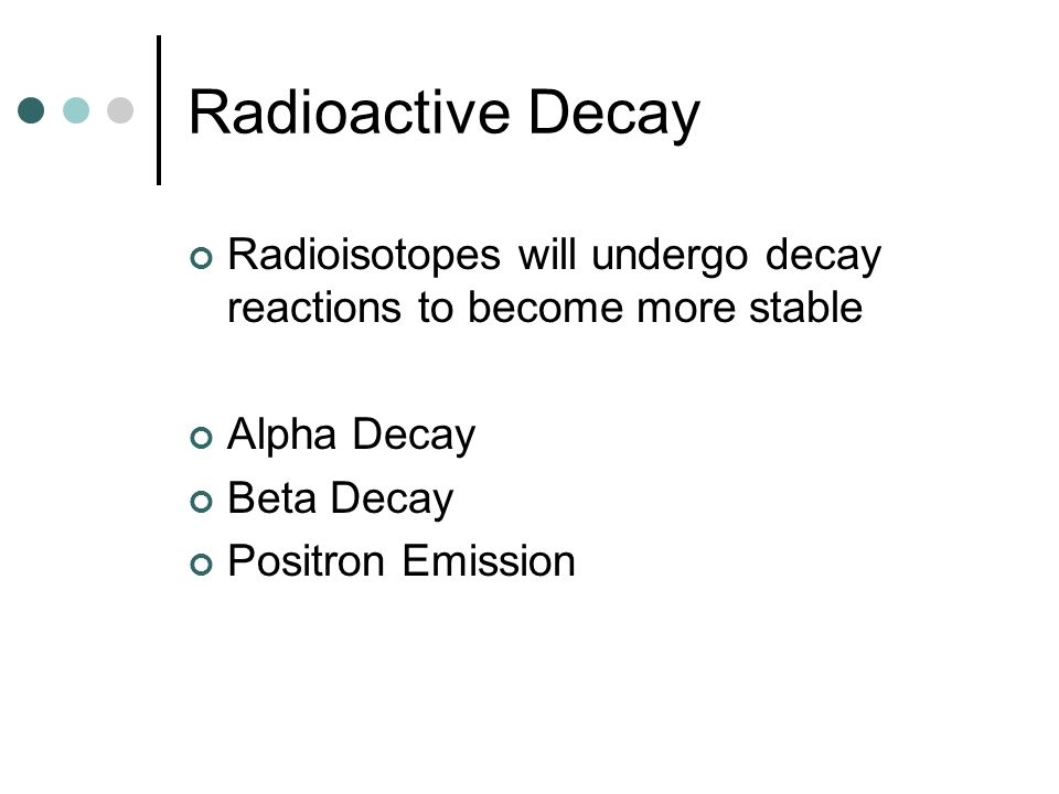 Radioactive Decay Radioisotopes will undergo decay reactions to become more stable Alpha Decay Beta Decay Positron Emission