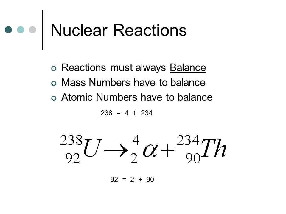 Nuclear Reactions Reactions must always Balance Mass Numbers have to balance Atomic Numbers have to balance 238 = 4 + 234 92 = 2 + 90