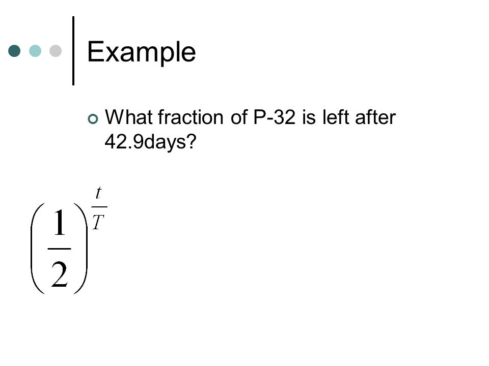 Example What fraction of P-32 is left after 42.9days?