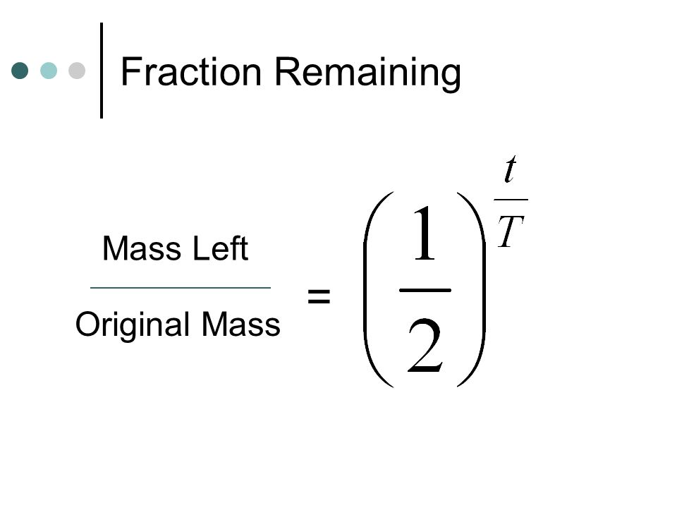 Fraction Remaining Mass Left Original Mass =