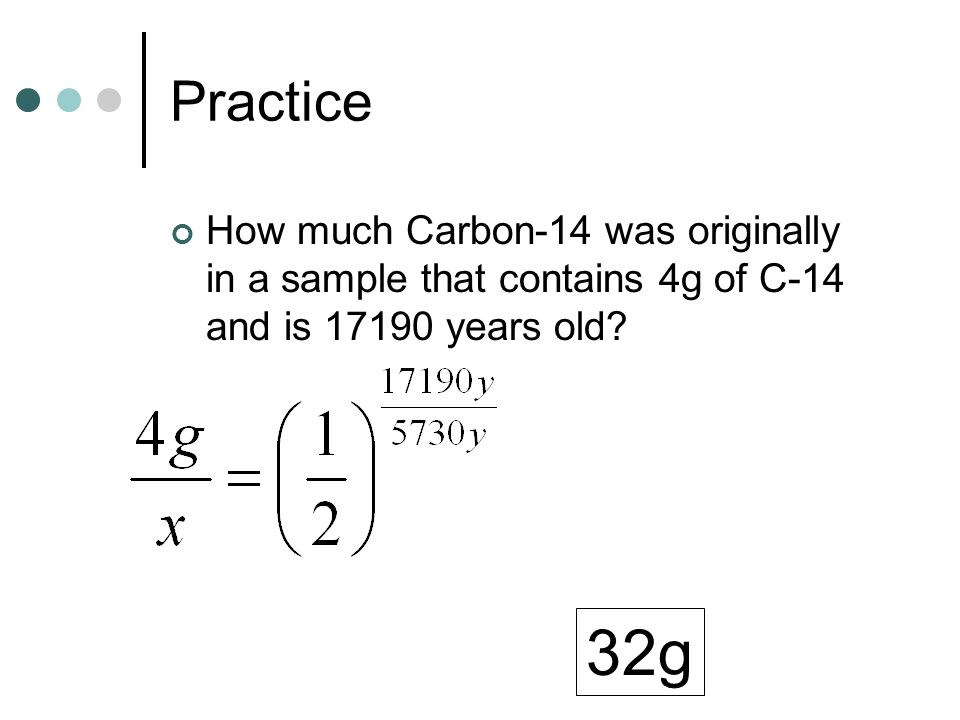 Practice How much Carbon-14 was originally in a sample that contains 4g of C-14 and is 17190 years old? 32g