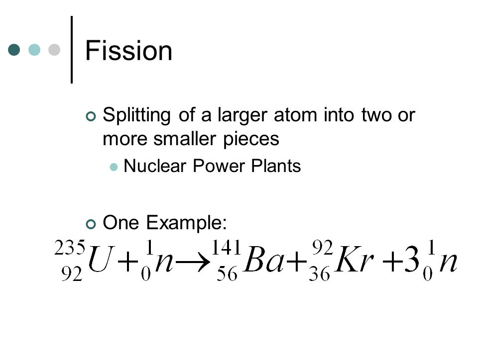 Fission Splitting of a larger atom into two or more smaller pieces Nuclear Power Plants One Example: