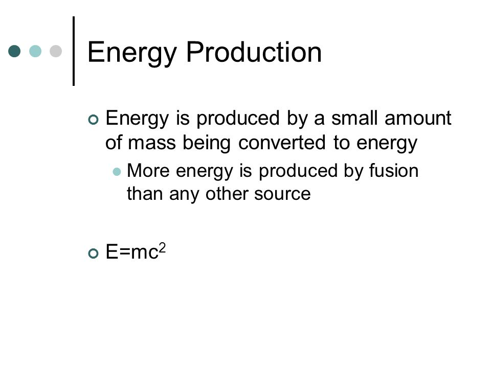 Energy Production Energy is produced by a small amount of mass being converted to energy More energy is produced by fusion than any other source E=mc