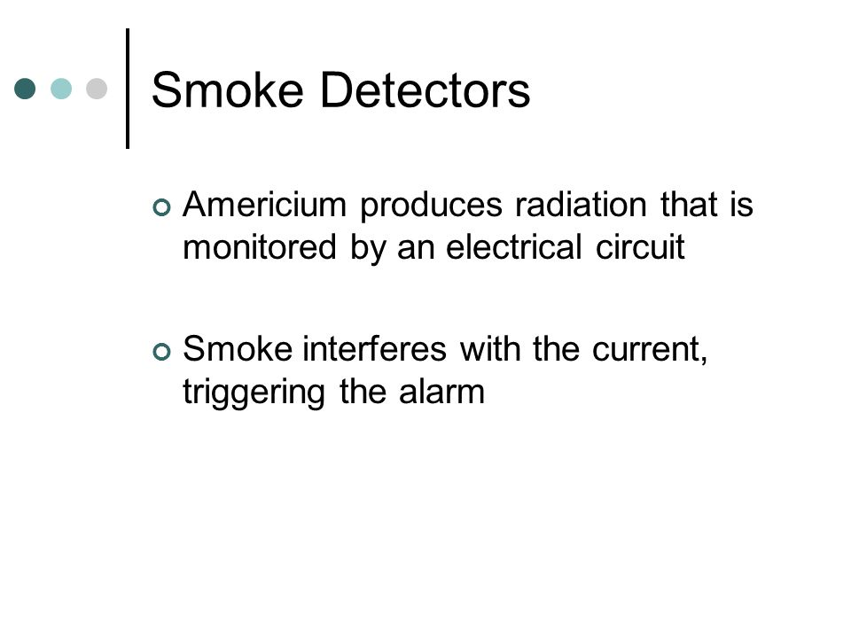 Smoke Detectors Americium produces radiation that is monitored by an electrical circuit Smoke interferes with the current, triggering the alarm