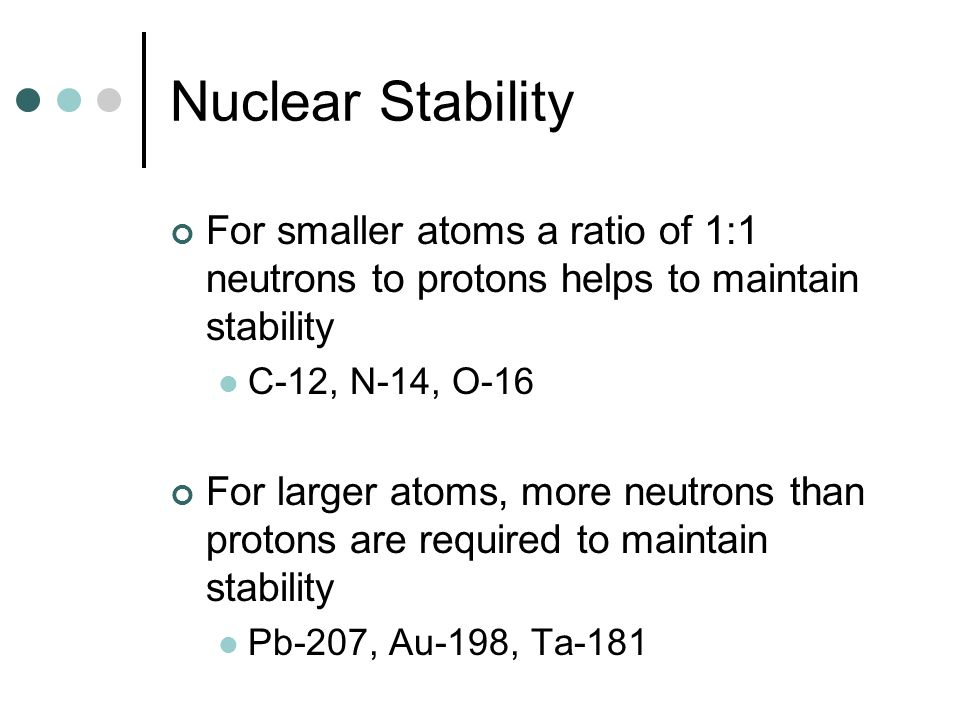 Nuclear Stability For smaller atoms a ratio of 1:1 neutrons to protons helps to maintain stability C-12, N-14, O-16 For larger atoms, more neutrons th