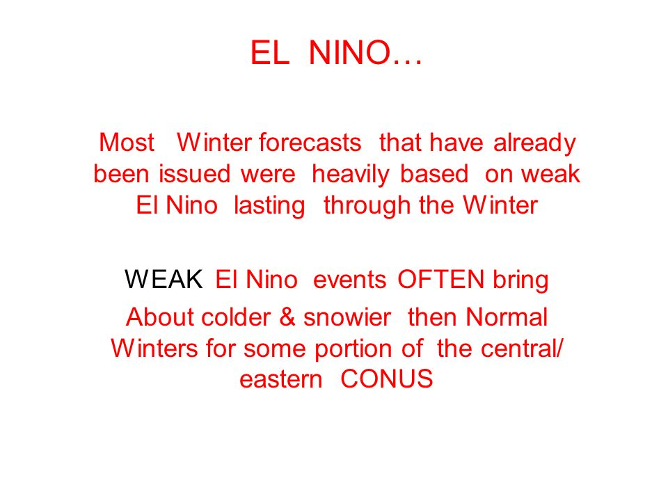 EL NINO… Most Winter forecasts that have already been issued were heavily based on weak El Nino lasting through the Winter WEAK El Nino events OFTEN bring About colder & snowier then Normal Winters for some portion of the central/ eastern CONUS