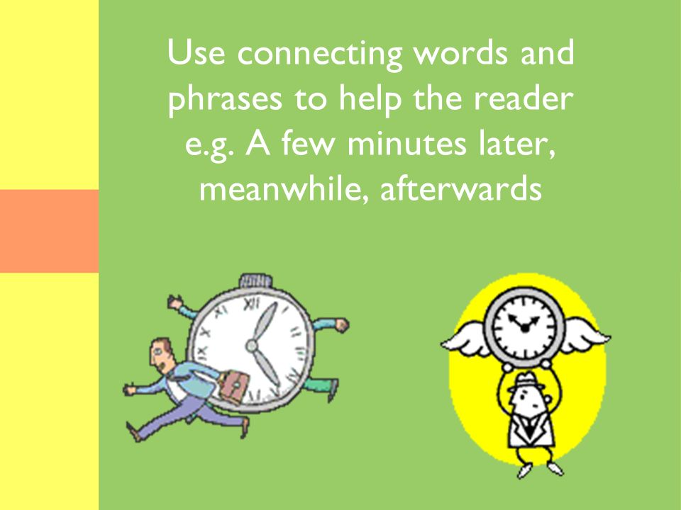 Use connecting words and phrases to help the reader e.g. A few minutes later, meanwhile, afterwards