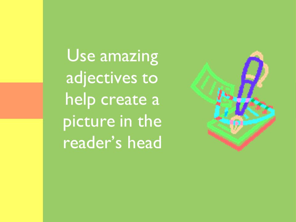 Use amazing adjectives to help create a picture in the readers head